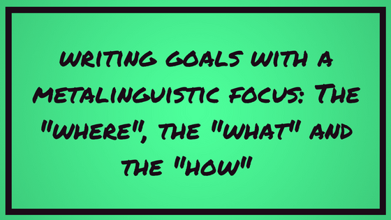 "Writing Goals with a Metalinguistic Focus: The ""Where"", the ""What"", and the ""How"""