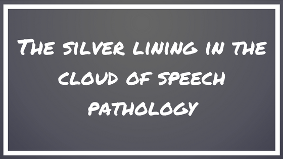 The Silver Lining in the Cloud of Speech Pathology