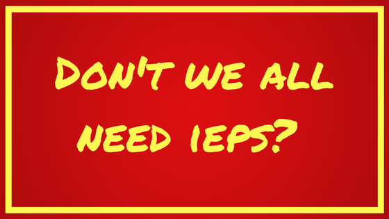 Don't we all need IEPs?