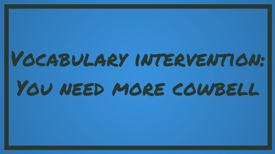 Vocabulary Intervention: You Need More Cowbell
