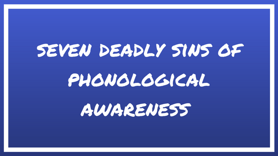 The Seven Deadly Sins of Phonological Awareness