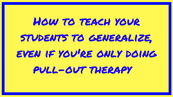 How to teach your students to generalize, even if you're doing pull-out therapy.