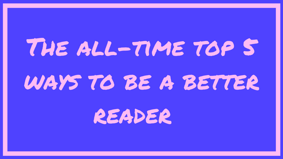 The All-Time Top 5 Ways to Be a Better Reader