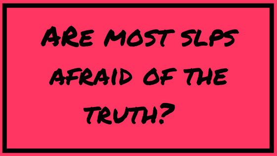 Are most SLPs afraid of the truth?