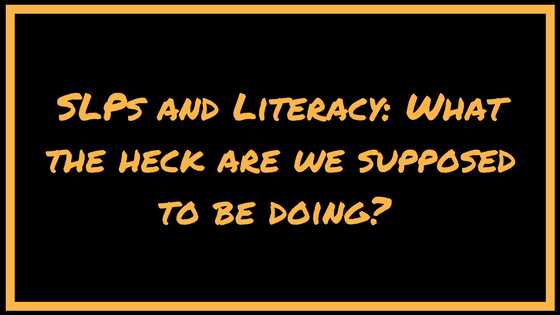 SLPs and Literacy: What the heck are we supposed to be doing?