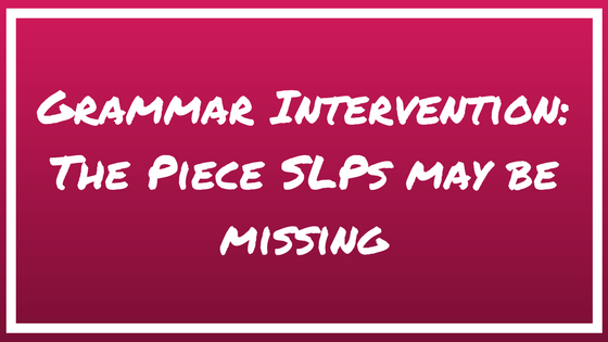 Grammar Intervention: The Piece SLPs May be Missing