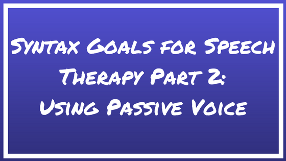Syntax Goals for Speech Therapy Part 2: Using Passive Voice