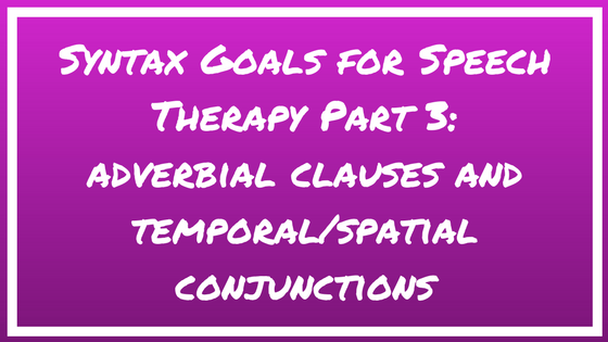 Syntax Goals for Speech Therapy Part 3: Adverbial Clauses and Temporal/Causal Conjunctions