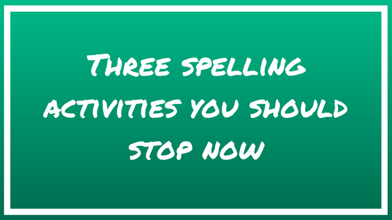 Three Spelling Activities You Should Stop Now