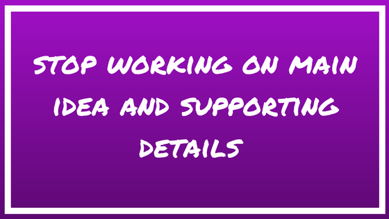 Stop working on main idea and supporting details.