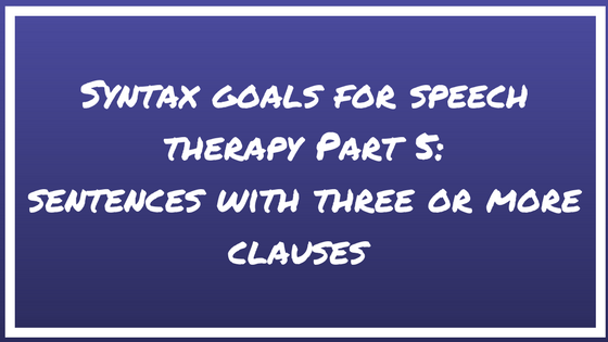 Syntax Goals for Speech Therapy Part 5: Sentences with Three or More Clauses