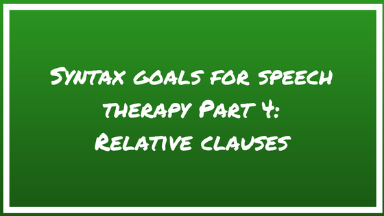 Syntax Goals for Speech Therapy Part 4: Relative Clauses