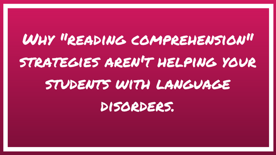 "Why ""reading comprehension"" strategies aren't helping your students with language disorders."