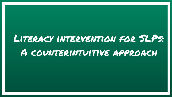 Literacy intervention for SLPs: A counterintuitive approach