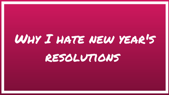 Why I hate New Year's Resolutions…